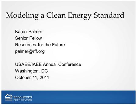 Modeling a Clean Energy Standard Karen Palmer Senior Fellow Resources for the Future USAEE/IAEE Annual Conference Washington, DC October.
