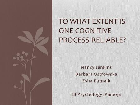 Nancy Jenkins Barbara Ostrowska Esha Patnaik IB Psychology, Pamoja TO WHAT EXTENT IS ONE COGNITIVE PROCESS RELIABLE?