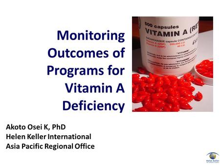Akoto Osei K, PhD Helen Keller International Asia Pacific Regional Office Monitoring Outcomes of Programs for Vitamin A Deficiency.