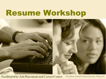 Resume Workshop PowerPoint created by Purdue University Writing Lab Facilitated by Job Placement and Career Center.