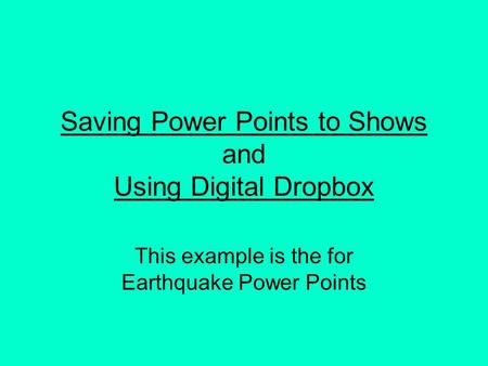 Saving Power Points to Shows and Using Digital Dropbox This example is the for Earthquake Power Points.
