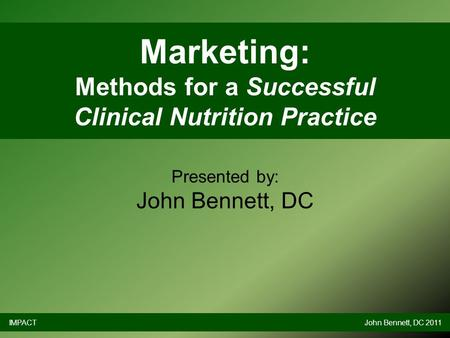 Marketing: Methods for a Successful Clinical Nutrition Practice Presented by: John Bennett, DC IMPACTJohn Bennett, DC 2011.