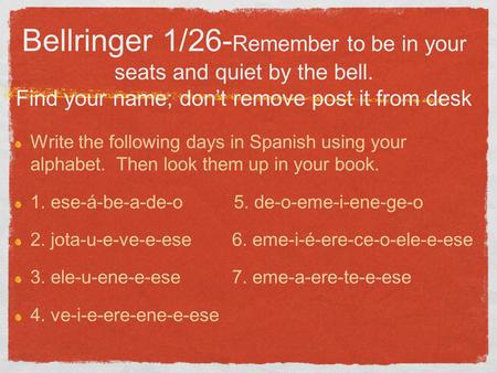 Bellringer 1/26- Remember to be in your seats and quiet by the bell. Find your name; don't remove post it from desk Write the following days in Spanish.