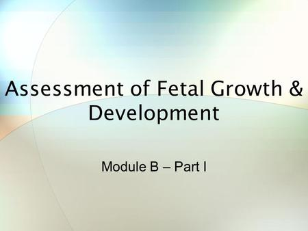 Assessment of Fetal Growth & Development