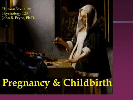 Pregnancy & Childbirth Human Sexuality Psychology 123 John B. Pryor, Ph.D.