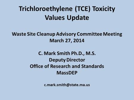 Trichloroethylene (TCE) Toxicity Values Update Waste Site Cleanup Advisory Committee Meeting March 27, 2014 C. Mark Smith Ph.D., M.S. Deputy Director Office.