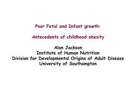Poor Fetal and Infant growth: Antecedents of childhood obesity Alan Jackson Institute of Human Nutrition Division for Developmental Origins of Adult Disease.