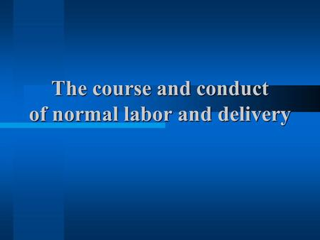 The course and conduct of normal labor and delivery