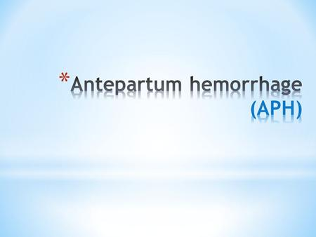 * Antipartum hemorrhage : -affects 3-5 % of pregnancies -bleeding from or into the genital tract Occurring from 20 weeks of pregnancy and prior to the.