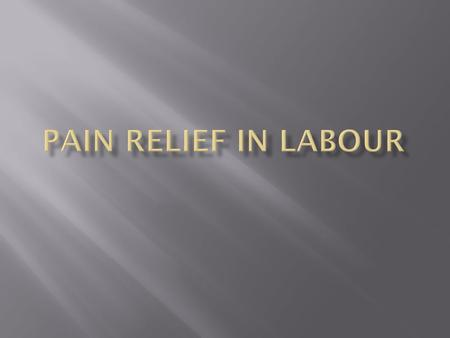  To list the different types of pain relief used in labour.  To understand the advantages, disadvantages to each method.