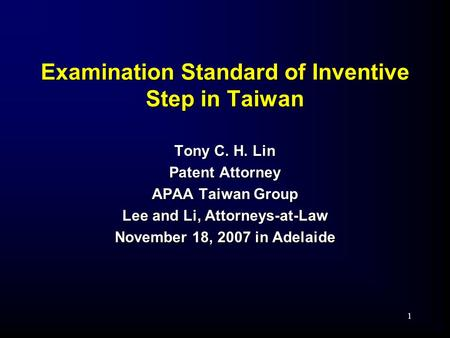 1 Examination Standard of Inventive Step in Taiwan Tony C. H. Lin Patent Attorney APAA Taiwan Group Lee and Li, Attorneys-at-Law November 18, 2007 in Adelaide.