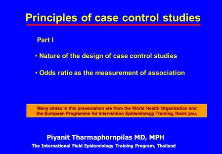 Principles of case control studies Part I Nature of the design of case control studies Odds ratio as the measurement of association Piyanit Tharmaphornpilas.