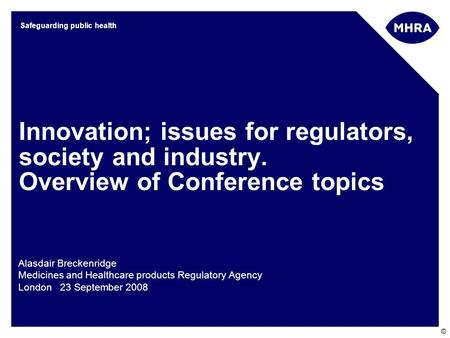 © Safeguarding public health Innovation; issues for regulators, society and industry. Overview of Conference topics Alasdair Breckenridge Medicines and.