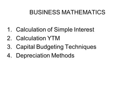 BUSINESS MATHEMATICS 1.Calculation of Simple Interest 2.Calculation YTM 3.Capital Budgeting Techniques 4.Depreciation Methods.