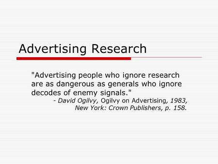 Advertising Research Advertising people who ignore research are as dangerous as generals who ignore decodes of enemy signals. - David Ogilvy, Ogilvy.