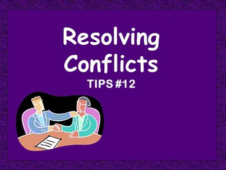 Resolving Conflicts TIPS #12. Resolving Conflicts Requires the Use of Numerous Skills Listening Empathy Feedback Persuasion.
