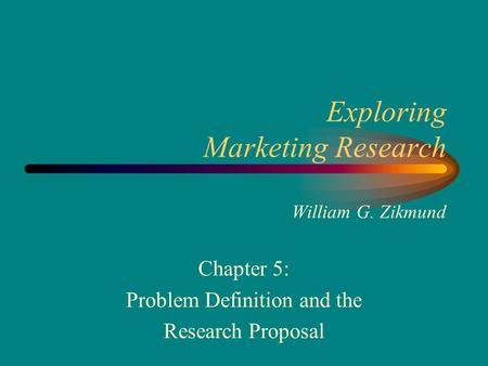 Exploring Marketing Research William G. Zikmund Chapter 5: Problem Definition and the Research Proposal.