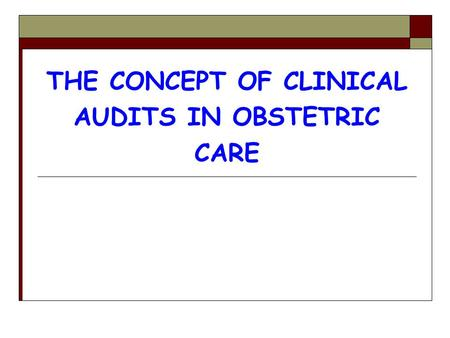 THE CONCEPT OF CLINICAL AUDITS IN OBSTETRIC CARE.