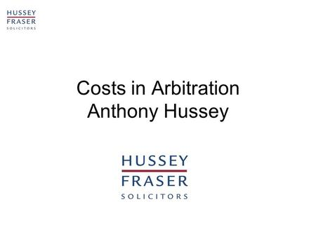 Costs in Arbitration Anthony Hussey. 2 LIABILITY FOR COSTS –Section 30 of the 1954 Act: The parties could not agree on how costs were to be paid until.
