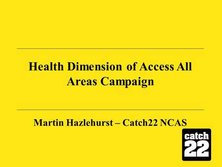 Health Dimension of Access All Areas Campaign Martin Hazlehurst – Catch22 NCAS.