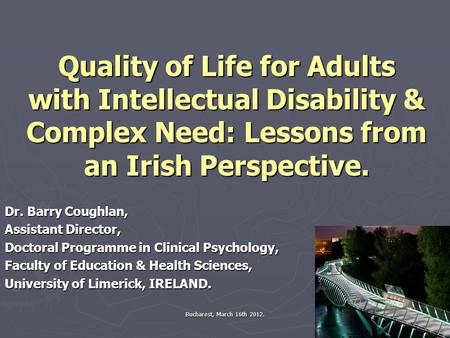 Bucharest, March 16th 2012. Quality of Life for Adults with Intellectual Disability & Complex Need: Lessons from an Irish Perspective. Dr. Barry Coughlan,