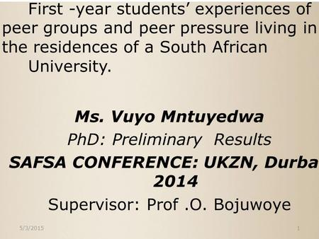 First -year students' experiences of peer groups and peer pressure living in the residences of a South African University. Ms. Vuyo Mntuyedwa PhD: Preliminary.