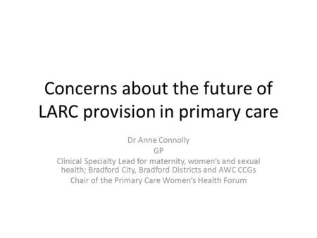Concerns about the future of LARC provision in primary care Dr Anne Connolly GP Clinical Specialty Lead for maternity, women's and sexual health; Bradford.