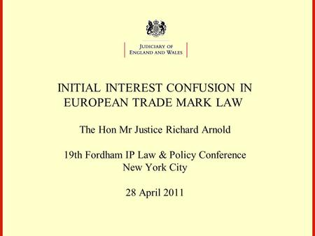 INITIAL INTEREST CONFUSION IN EUROPEAN TRADE MARK LAW The Hon Mr Justice Richard Arnold 19th Fordham IP Law & Policy Conference New York City 28 April.