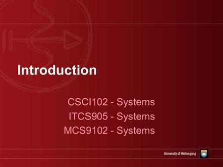 Introduction CSCI102 - Systems ITCS905 - Systems MCS9102 - Systems.