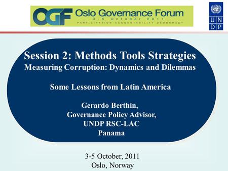 Session 2: Methods Tools Strategies Measuring Corruption: Dynamics and Dilemmas Some Lessons from Latin America Gerardo Berthin, Governance Policy Advisor,