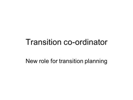 Transition co-ordinator New role for transition planning.