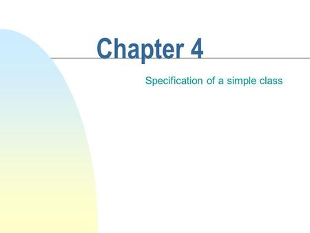 Chapter 4 Specification of a simple class. This chapter discusses How to write the specifications for a class.  The precise description of features common.