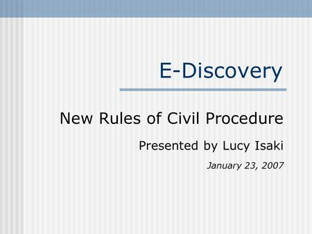 E-Discovery New Rules of Civil Procedure Presented by Lucy Isaki January 23, 2007.