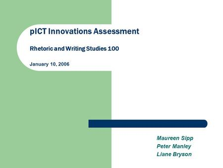 PICT Innovations Assessment Rhetoric and Writing Studies 100 January 10, 2006 Maureen Sipp Peter Manley Liane Bryson.
