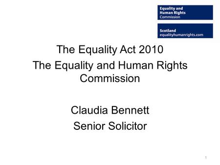 The Equality Act 2010 The Equality and Human Rights Commission Claudia Bennett Senior Solicitor 1.