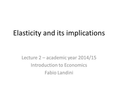Elasticity and its implications Lecture 2 – academic year 2014/15 Introduction to Economics Fabio Landini.