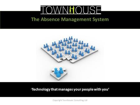 ' Technology that manages your people with you' Copyright Townhouse Consulting Ltd The Absence Management System.