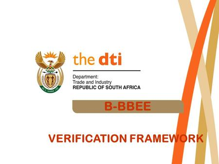 B-BBEE VERIFICATION FRAMEWORK.  The BEE Verification process evolved since the release of the B- BBEE strategy in 2003  The dti was requested to provide.