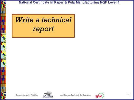 1 Commissioned by PAMSA and German Technical Co-Operation National Certificate in Paper & Pulp Manufacturing NQF Level 4 Write a technical report.