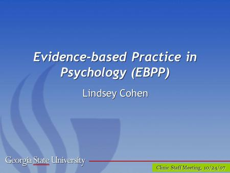 Clinic Staff Meeting, 10/24/07 Evidence-based Practice in Psychology (EBPP) Lindsey Cohen.