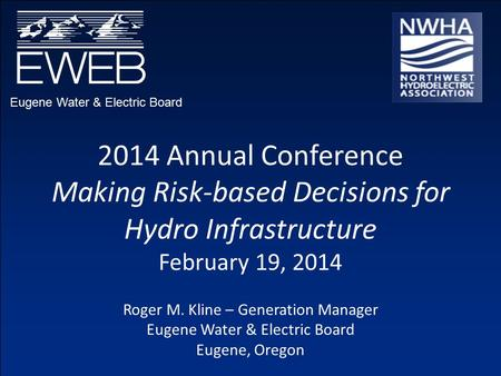 Eugene Water & Electric Board 2014 Annual Conference Making Risk-based Decisions for Hydro Infrastructure February 19, 2014 Roger M. Kline – Generation.