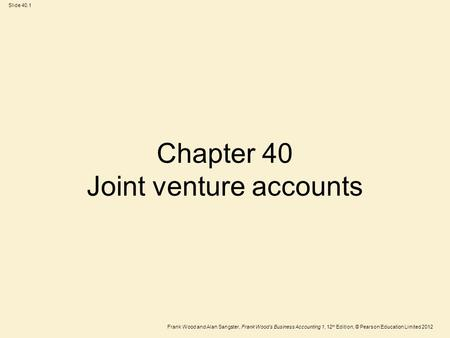 Frank Wood and Alan Sangster, Frank Wood's Business Accounting 1, 12 th Edition, © Pearson Education Limited 2012 Slide 40.1 Chapter 40 Joint venture accounts.