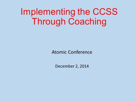 Implementing the CCSS Through Coaching Atomic Conference December 2, 2014.