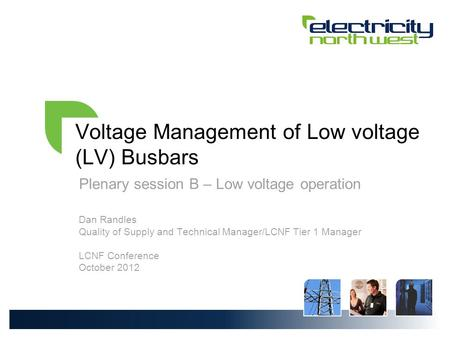 Voltage Management of Low voltage (LV) Busbars Plenary session B – Low voltage operation Dan Randles Quality of Supply and Technical Manager/LCNF Tier.