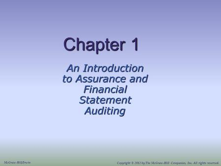 Chapter 1 An Introduction to Assurance and Financial Statement Auditing McGraw-Hill/Irwin Copyright © 2012 by The McGraw-Hill Companies, Inc. All rights.