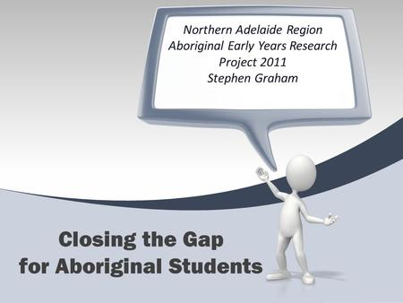 Northern Adelaide Region Aboriginal Early Years Research Project 2011 Stephen Graham Closing the Gap for Aboriginal Students.