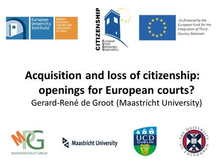 Acquisition and loss of citizenship: openings for European courts? Gerard-René de Groot (Maastricht University) Co-financed by the European Fund for the.