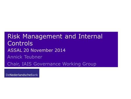 Risk Management and Internal Controls ASSAL 20 November 2014 Annick Teubner Chair, IAIS Governance Working Group.