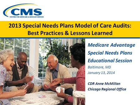 2013 Special Needs Plans Model of Care Audits: Best Practices & Lessons Learned Medicare Advantage Special Needs Plans Educational Session Baltimore, MD.
