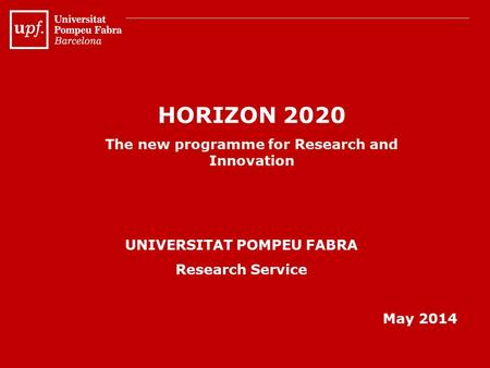 HORIZON 2020 The new programme for Research and Innovation UNIVERSITAT POMPEU FABRA Research Service May 2014.